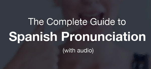 Complete guide to Spanish Pronunciation with Audio